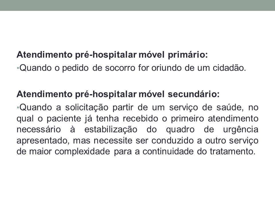 Atendimento pré-hospitalar móvel primário: Quando o pedido de socorro for oriundo de um cidadão. Atendimento pré-hospitalar móvel secundário: Quando a