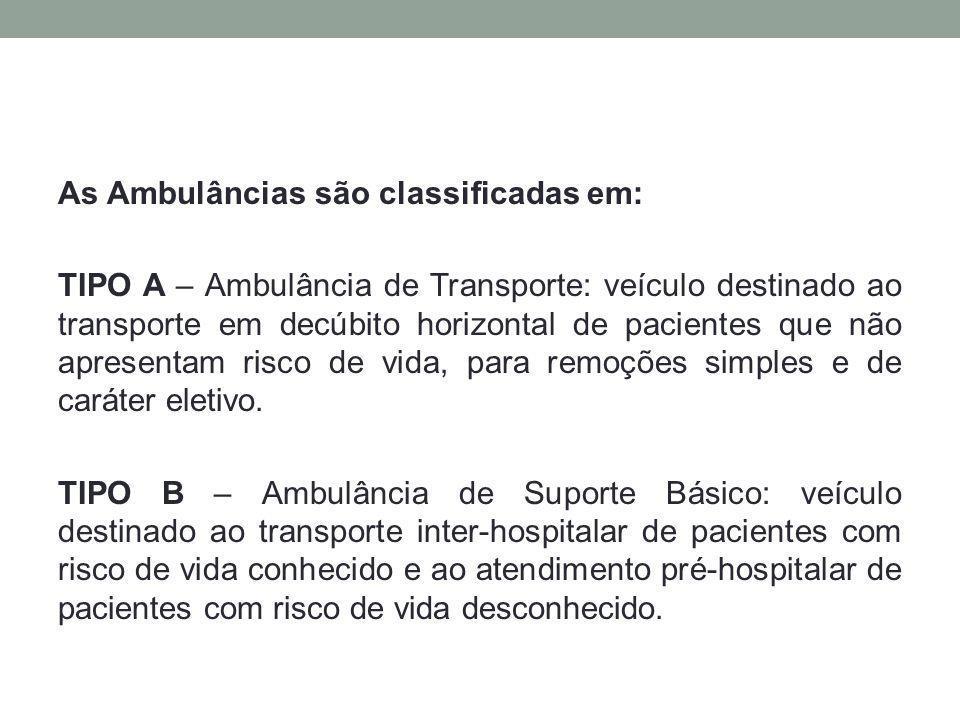 As Ambulâncias são classificadas em: TIPO A – Ambulância de Transporte: veículo destinado ao transporte em decúbito horizontal de pacientes que não ap