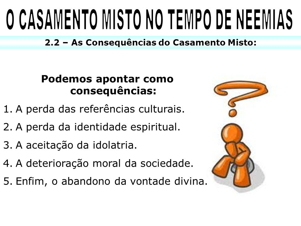 2.2 – As Consequências do Casamento Misto: Podemos apontar como consequências: 1.A perda das referências culturais. 2.A perda da identidade espiritual