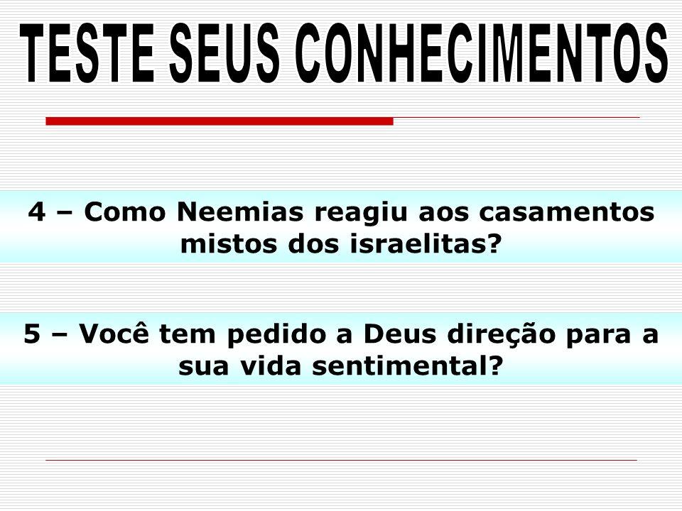 5 – Você tem pedido a Deus direção para a sua vida sentimental? 4 – Como Neemias reagiu aos casamentos mistos dos israelitas?