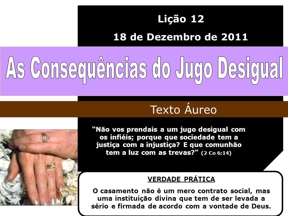 Lição 12 18 de Dezembro de 2011 Não vos prendais a um jugo desigual com os infiéis; porque que sociedade tem a justiça com a injustiça? E que comunhão