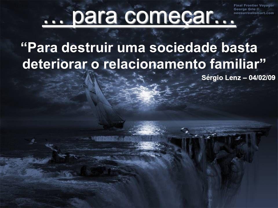 … para começar… Para destruir uma sociedade basta deteriorar o relacionamento familiar Sérgio Lenz – 04/02/09