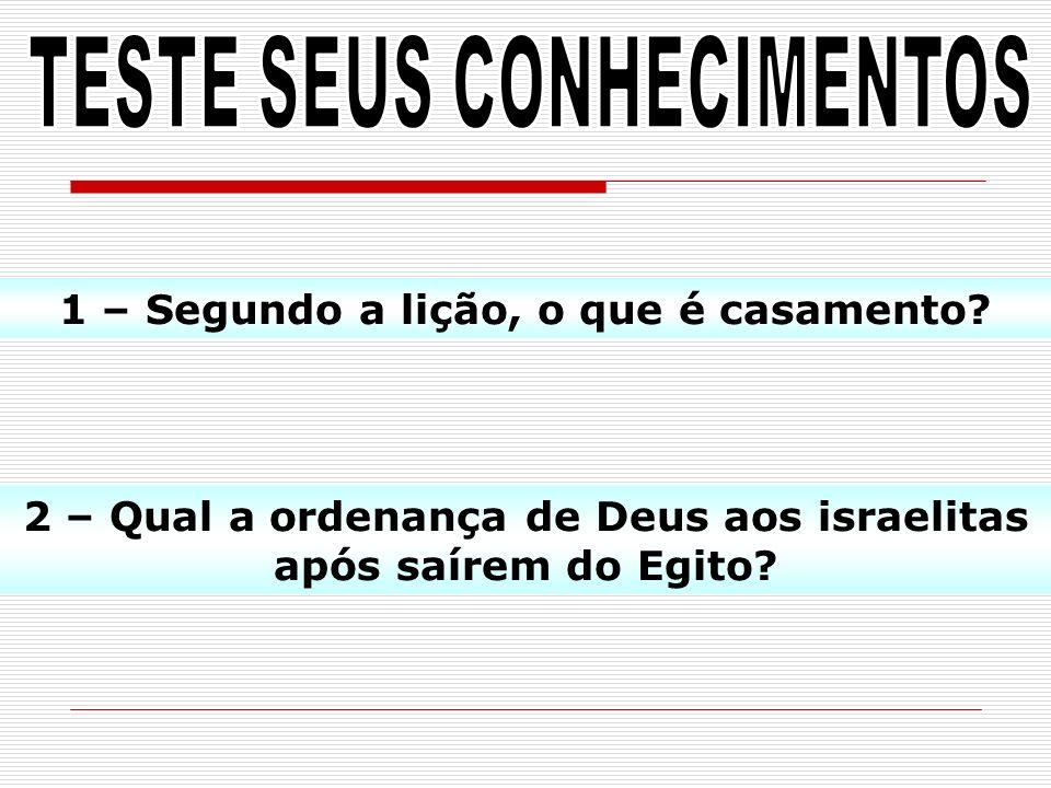1 – Segundo a lição, o que é casamento? 2 – Qual a ordenança de Deus aos israelitas após saírem do Egito?
