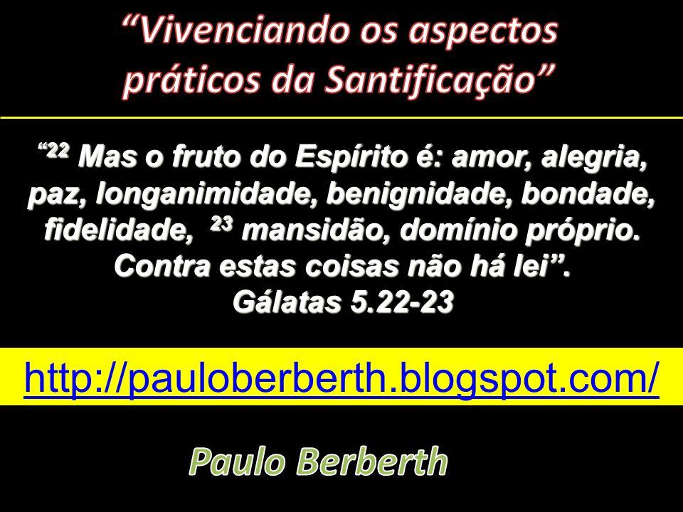 http://pauloberberth.blogspot.com/ 22 Mas o fruto do Espírito é: amor, alegria, paz, longanimidade, benignidade, bondade, fidelidade, 23 mansidão, dom