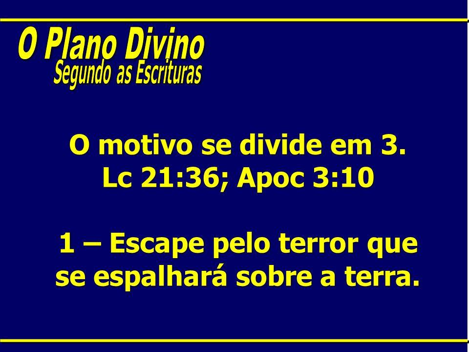 O motivo se divide em 3. Lc 21:36; Apoc 3:10 1 – Escape pelo terror que se espalhará sobre a terra.