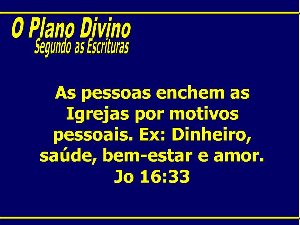 As pessoas enchem as Igrejas por motivos pessoais. Ex: Dinheiro, saúde, bem-estar e amor. Jo 16:33
