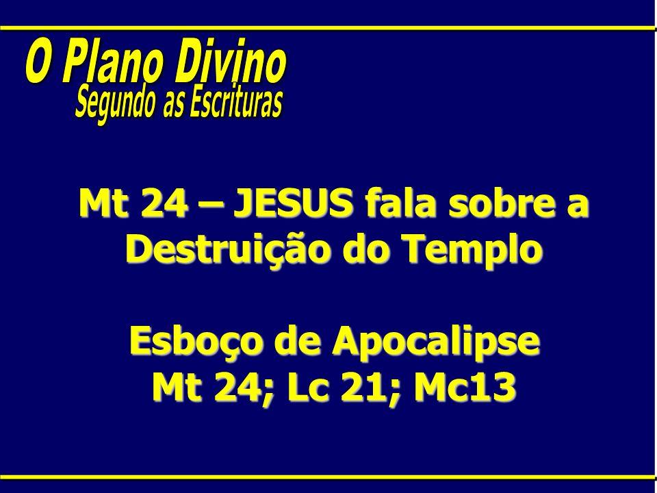 Mt 24 – JESUS fala sobre a Destruição do Templo Esboço de Apocalipse Mt 24; Lc 21; Mc13