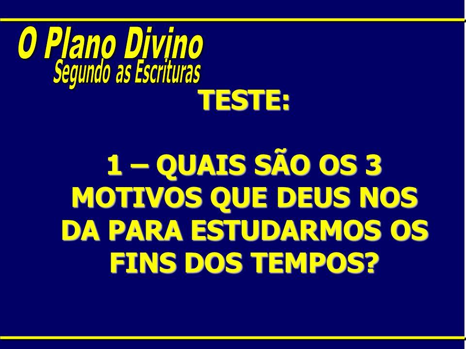 TESTE: 1 – QUAIS SÃO OS 3 MOTIVOS QUE DEUS NOS DA PARA ESTUDARMOS OS FINS DOS TEMPOS?