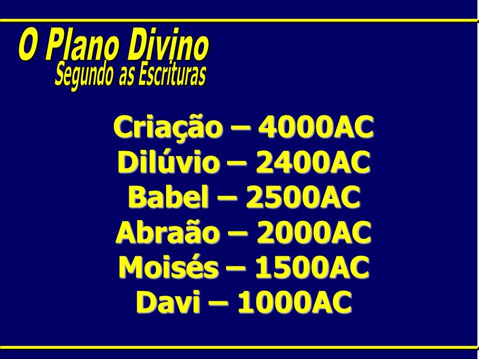 Criação – 4000AC Dilúvio – 2400AC Babel – 2500AC Abraão – 2000AC Moisés – 1500AC Davi – 1000AC