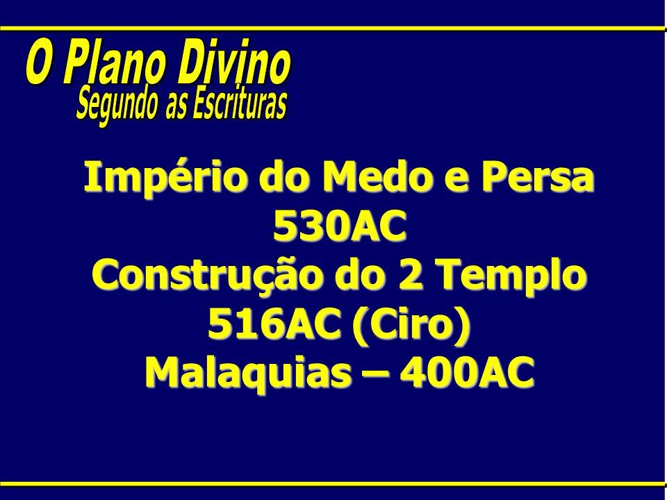 Império do Medo e Persa 530AC Construção do 2 Templo 516AC (Ciro) Malaquias – 400AC