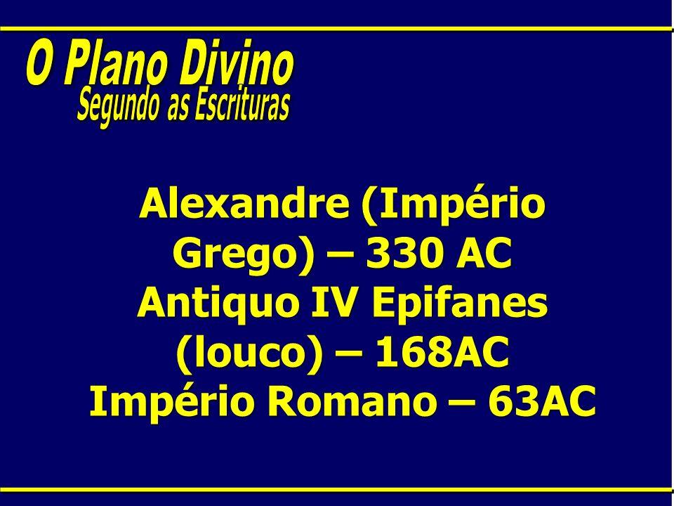 Alexandre (Império Grego) – 330 AC Antiquo IV Epifanes (louco) – 168AC Império Romano – 63AC