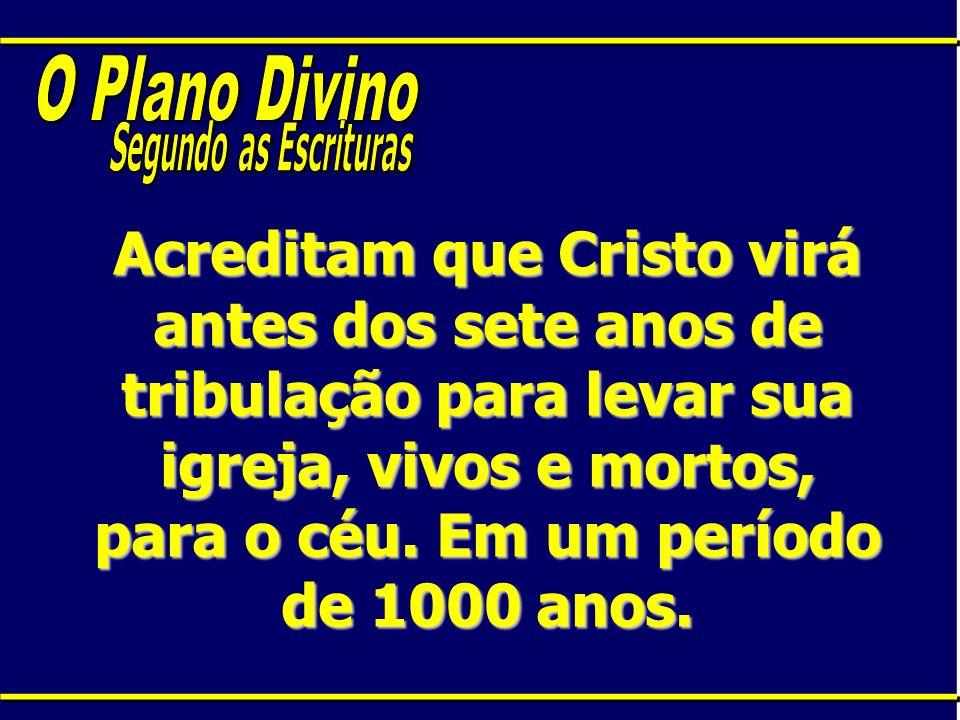 Acreditam que Cristo virá antes dos sete anos de tribulação para levar sua igreja, vivos e mortos, para o céu. Em um período de 1000 anos.