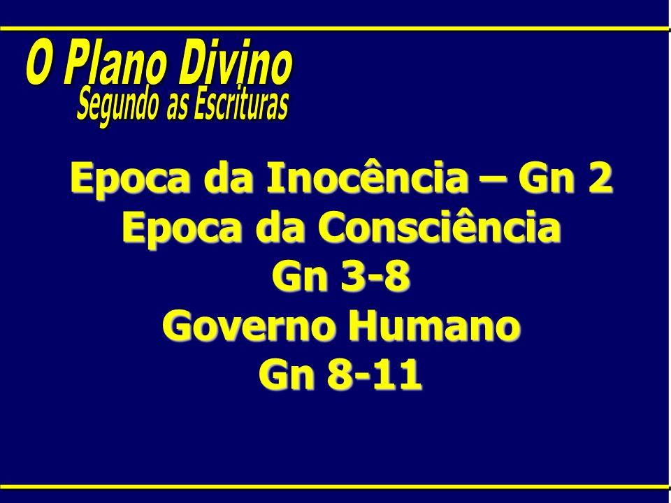 Epoca da Inocência – Gn 2 Epoca da Consciência Gn 3-8 Governo Humano Gn 8-11