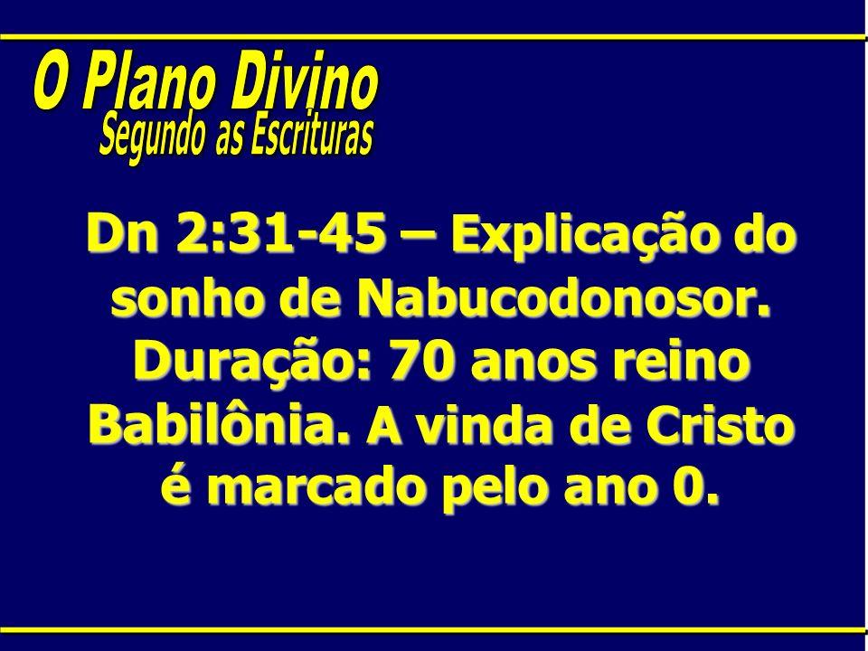Dn 2:31-45 – Explicação do sonho de Nabucodonosor. Duração: 70 anos reino Babilônia. A vinda de Cristo é marcado pelo ano 0.