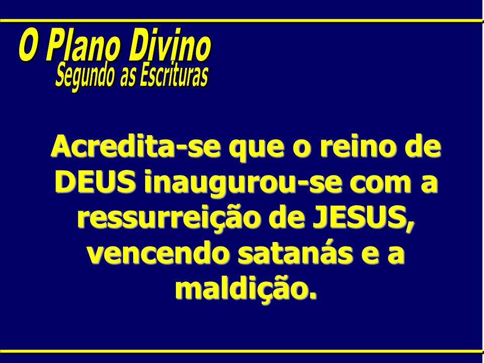 Acredita-se que o reino de DEUS inaugurou-se com a ressurreição de JESUS, vencendo satanás e a maldição.