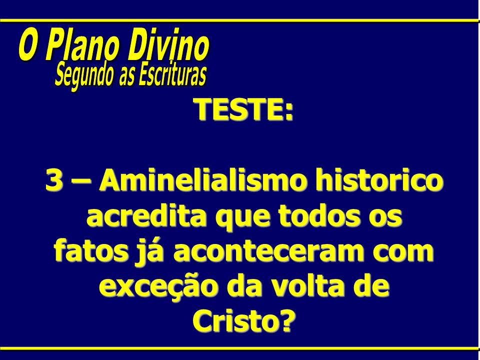 TESTE: 3 – Aminelialismo historico acredita que todos os fatos já aconteceram com exceção da volta de Cristo?