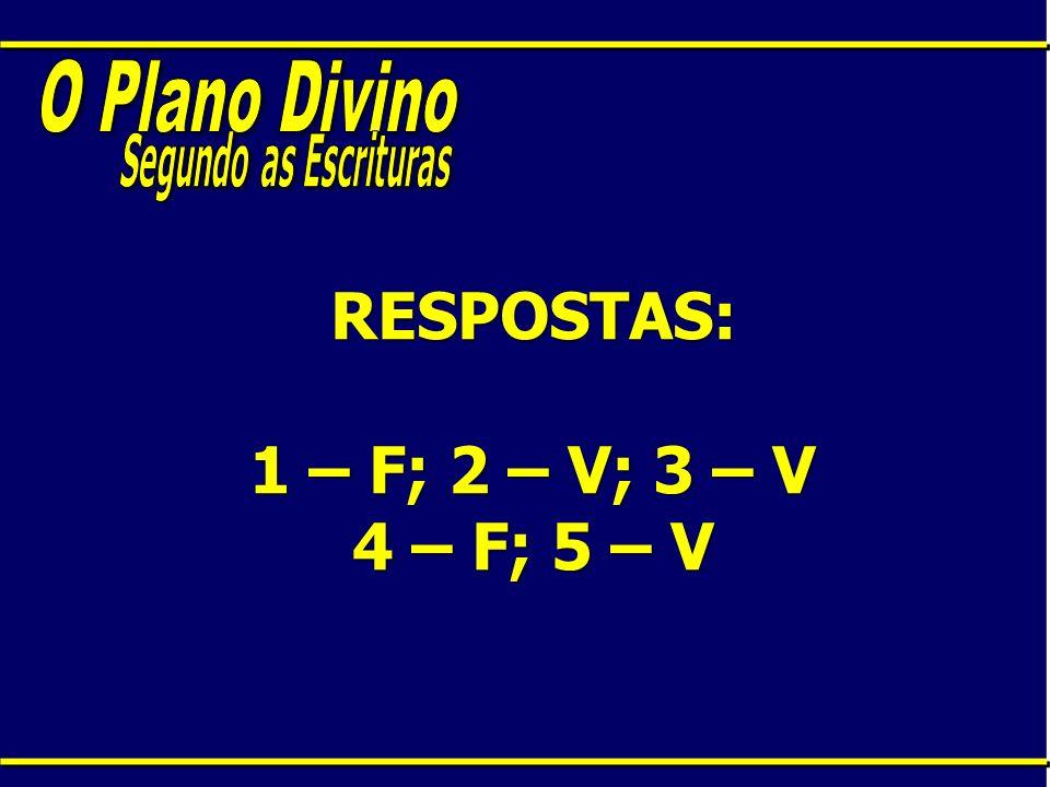 RESPOSTAS: 1 – F; 2 – V; 3 – V 4 – F; 5 – V