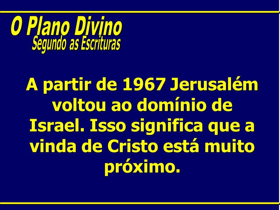 A partir de 1967 Jerusalém voltou ao domínio de Israel. Isso significa que a vinda de Cristo está muito próximo.