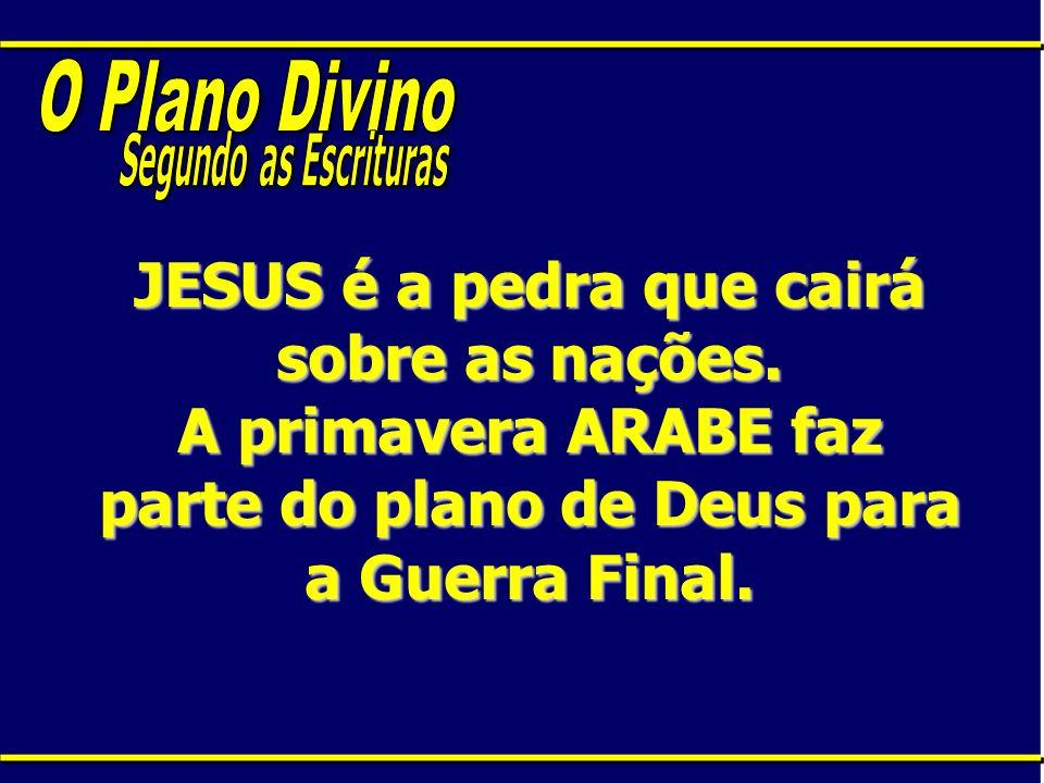 JESUS é a pedra que cairá sobre as nações. A primavera ARABE faz parte do plano de Deus para a Guerra Final.