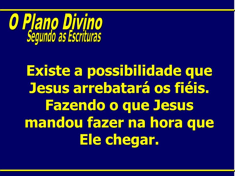 Existe a possibilidade que Jesus arrebatará os fiéis. Fazendo o que Jesus mandou fazer na hora que Ele chegar.