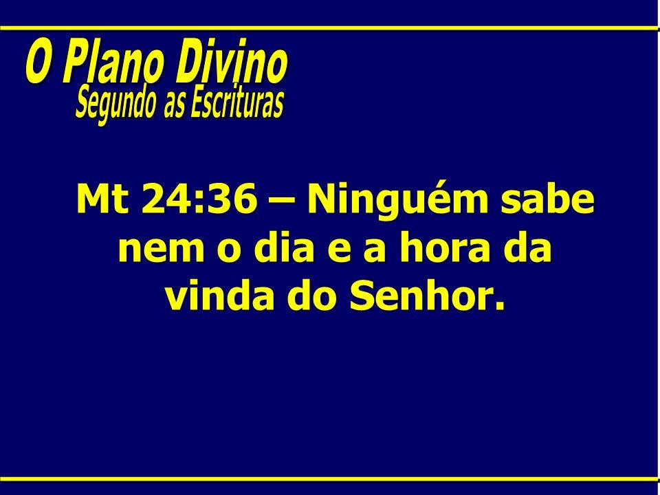 Mt 24:36 – Ninguém sabe nem o dia e a hora da vinda do Senhor.