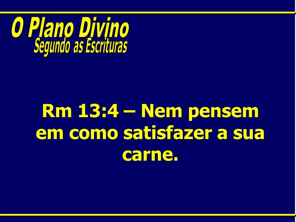 Rm 13:4 – Nem pensem em como satisfazer a sua carne.