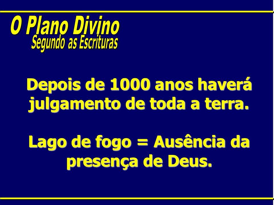 Depois de 1000 anos haverá julgamento de toda a terra. Lago de fogo = Ausência da presença de Deus.