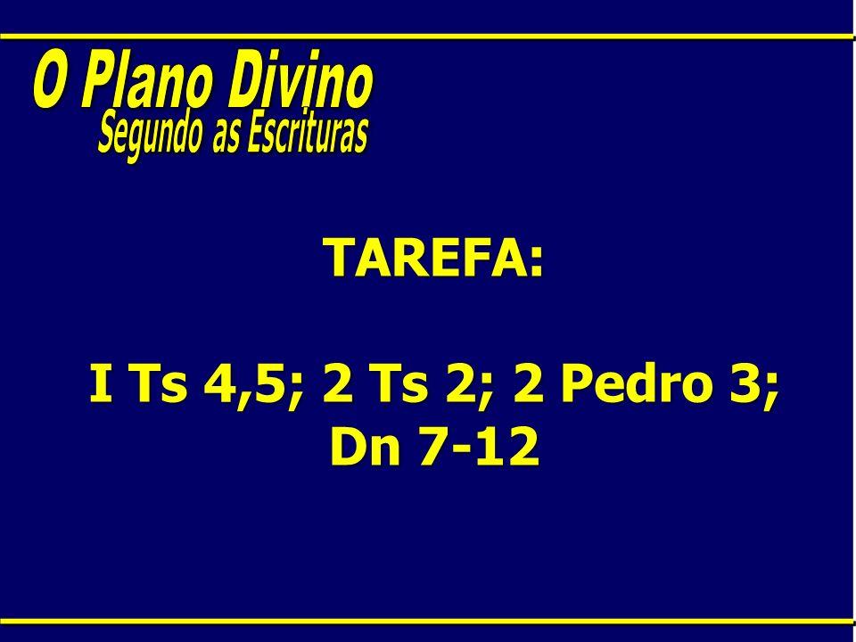 TAREFA: I Ts 4,5; 2 Ts 2; 2 Pedro 3; Dn 7-12