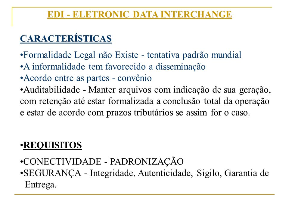 EDI - ELETRONIC DATA INTERCHANGE CARACTERÍSTICAS Formalidade Legal não Existe - tentativa padrão mundial A informalidade tem favorecido a disseminação