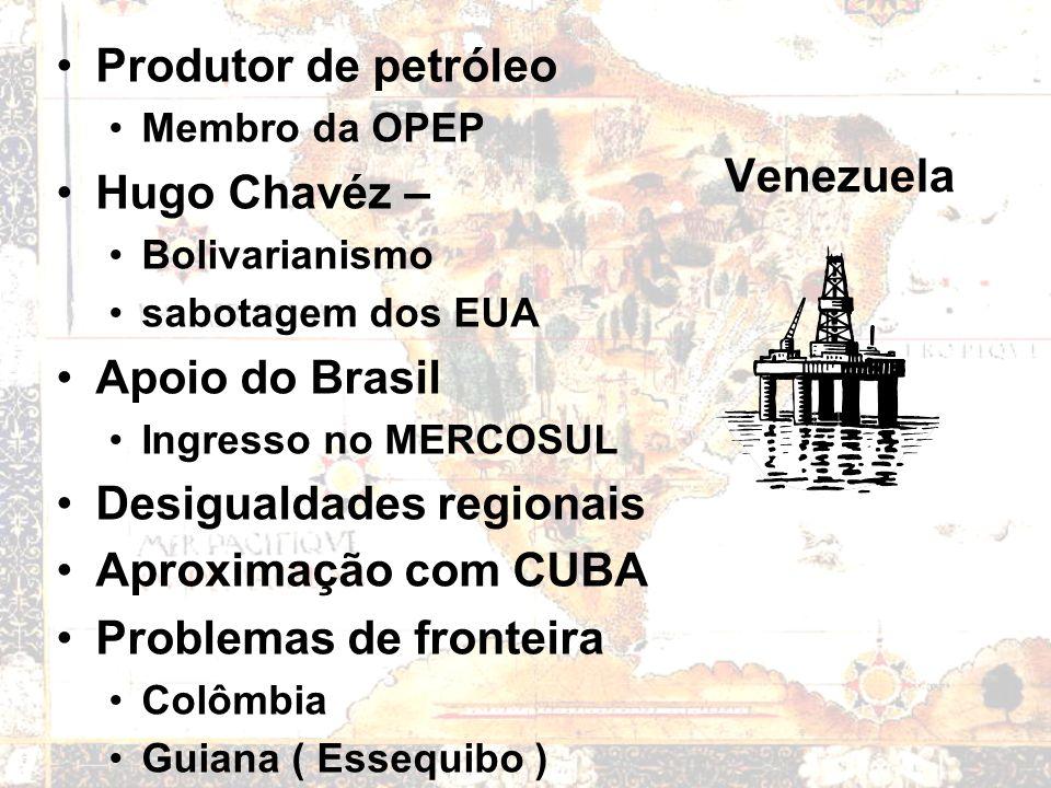 Venezuela Produtor de petróleo Membro da OPEP Hugo Chavéz – Bolivarianismo sabotagem dos EUA Apoio do Brasil Ingresso no MERCOSUL Desigualdades regionais Aproximação com CUBA Problemas de fronteira Colômbia Guiana ( Essequibo )