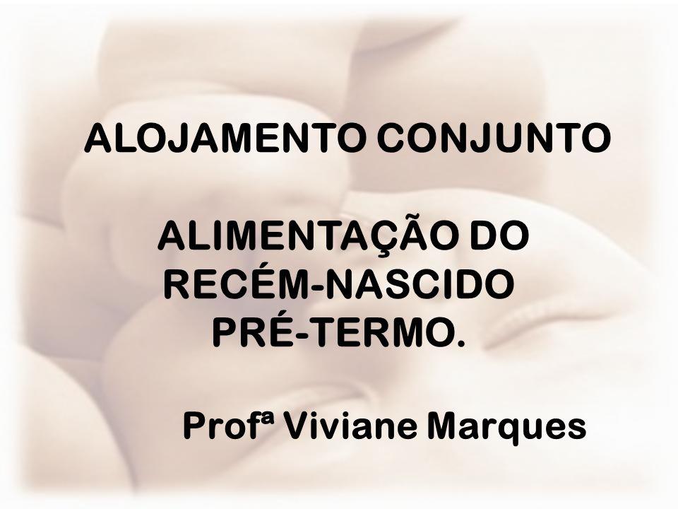 Profª Viviane Marques ALOJAMENTO CONJUNTO ALIMENTAÇÃO DO RECÉM-NASCIDO PRÉ-TERMO.