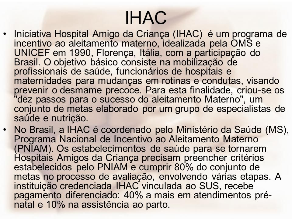 IHAC Iniciativa Hospital Amigo da Criança (IHAC) é um programa de incentivo ao aleitamento materno, idealizada pela OMS e UNICEF em 1990, Florença, It