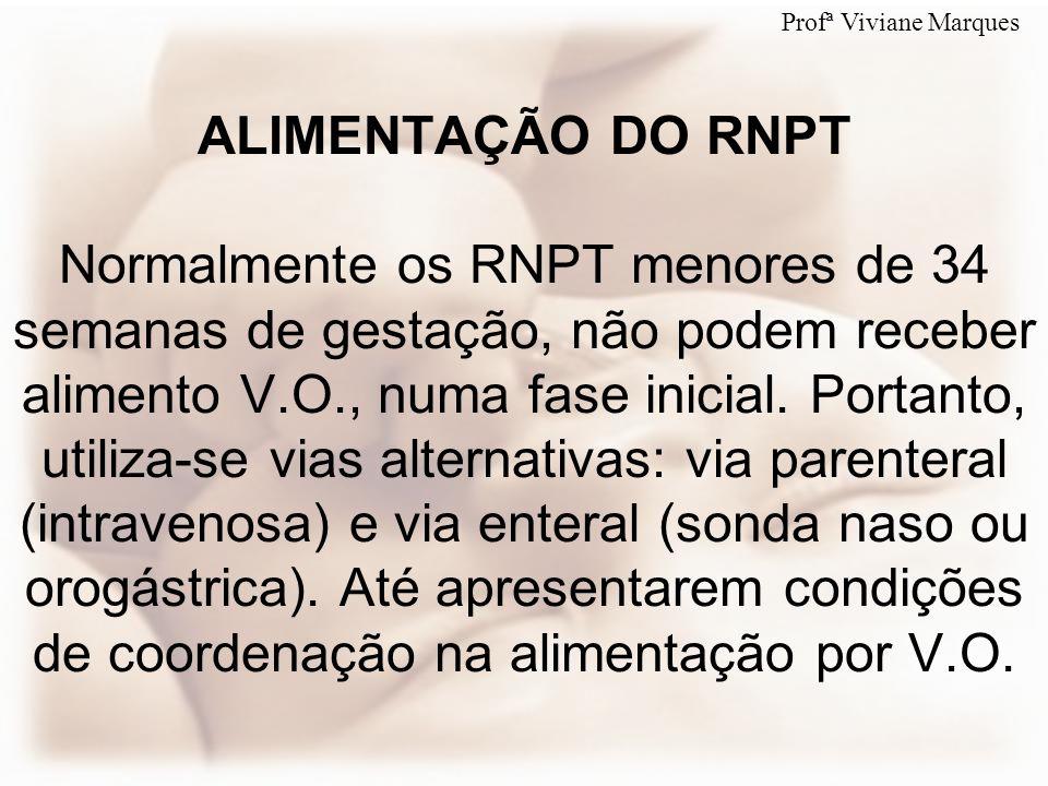ALIMENTAÇÃO DO RNPT Normalmente os RNPT menores de 34 semanas de gestação, não podem receber alimento V.O., numa fase inicial. Portanto, utiliza-se vi