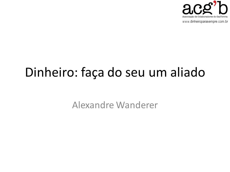 www.dinheiroparasempre.com.br Dinheiro: faça do seu um aliado Alexandre Wanderer