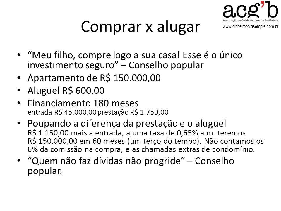www.dinheiroparasempre.com.br Comprar x alugar Meu filho, compre logo a sua casa! Esse é o único investimento seguro – Conselho popular Apartamento de
