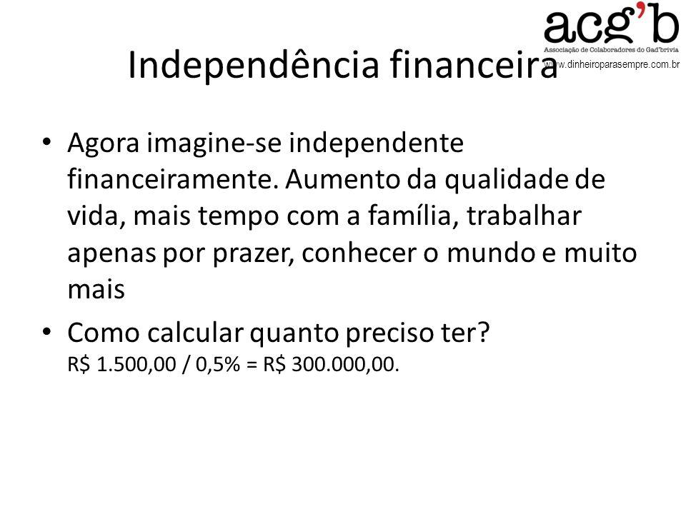 www.dinheiroparasempre.com.br Independência financeira Agora imagine-se independente financeiramente. Aumento da qualidade de vida, mais tempo com a f