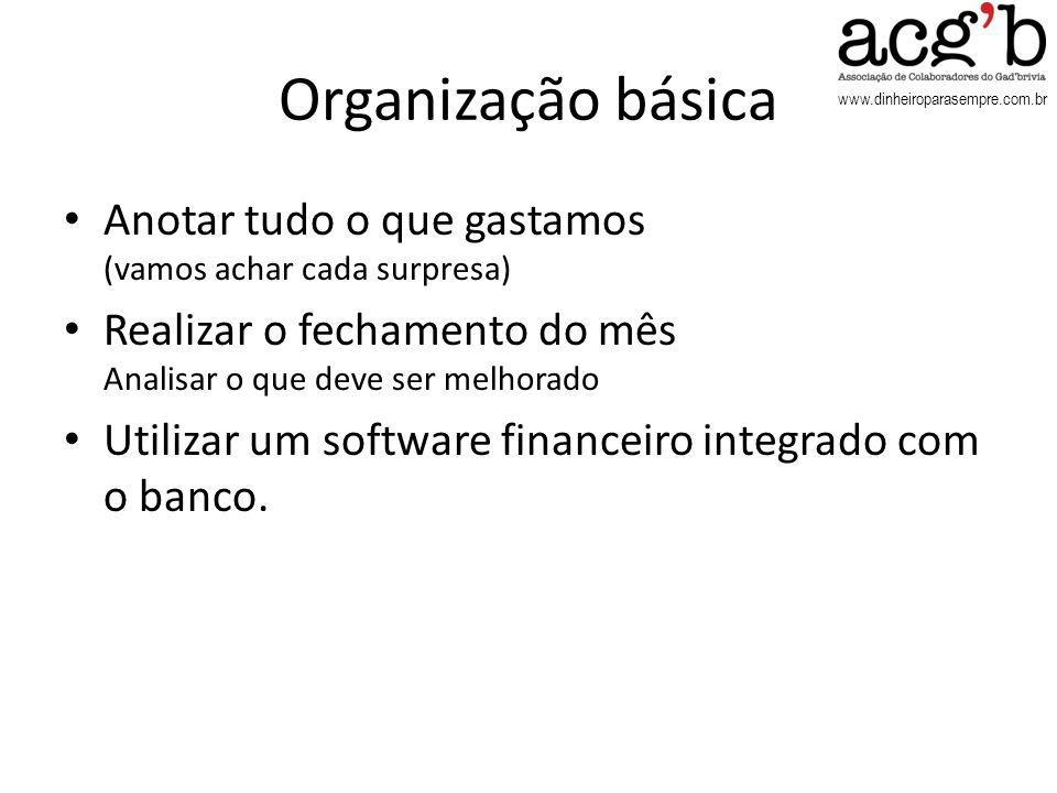 www.dinheiroparasempre.com.br Organização básica Anotar tudo o que gastamos (vamos achar cada surpresa) Realizar o fechamento do mês Analisar o que de