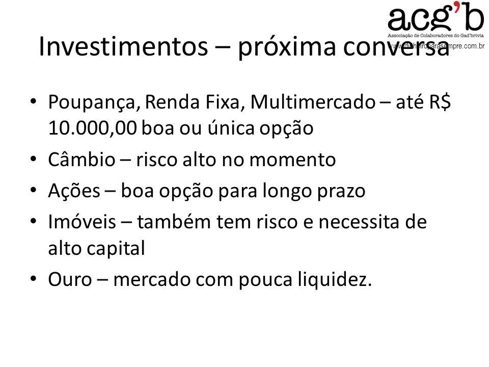 www.dinheiroparasempre.com.br Investimentos – próxima conversa Poupança, Renda Fixa, Multimercado – até R$ 10.000,00 boa ou única opção Câmbio – risco