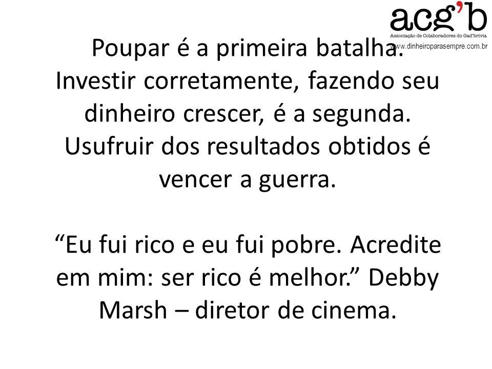 www.dinheiroparasempre.com.br Poupar é a primeira batalha. Investir corretamente, fazendo seu dinheiro crescer, é a segunda. Usufruir dos resultados o