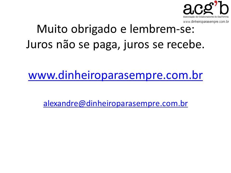 www.dinheiroparasempre.com.br Muito obrigado e lembrem-se: Juros não se paga, juros se recebe. www.dinheiroparasempre.com.br alexandre@dinheiroparasem