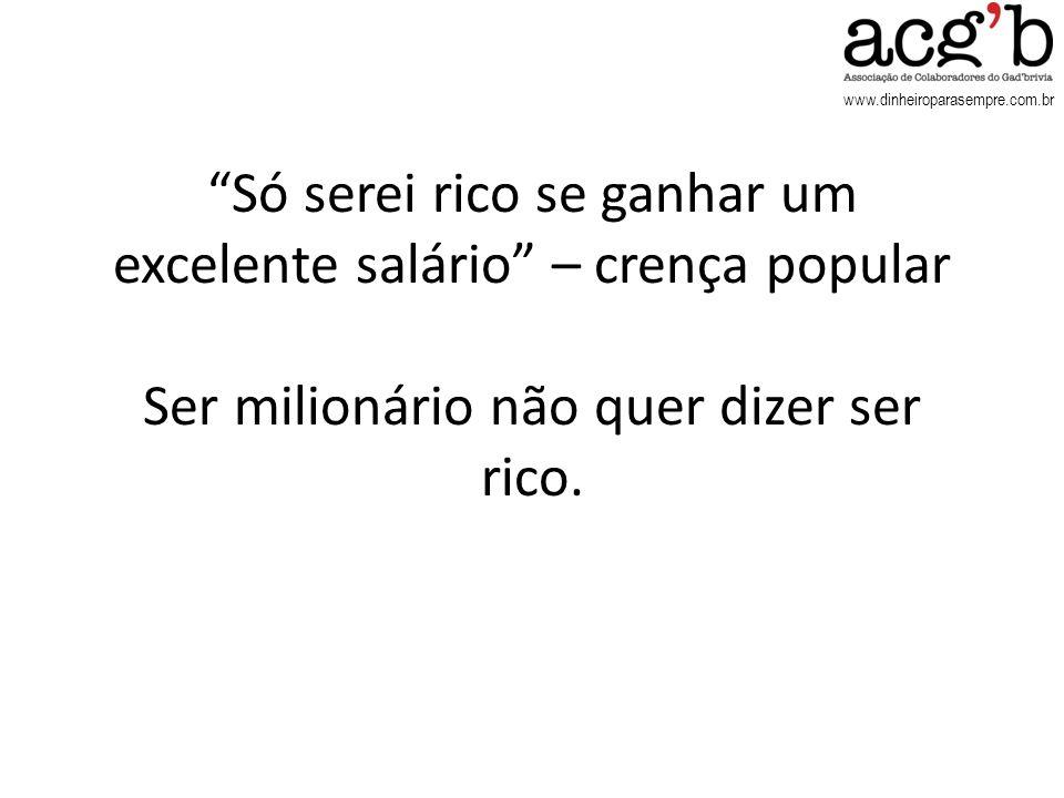 www.dinheiroparasempre.com.br Só serei rico se ganhar um excelente salário – crença popular Ser milionário não quer dizer ser rico.