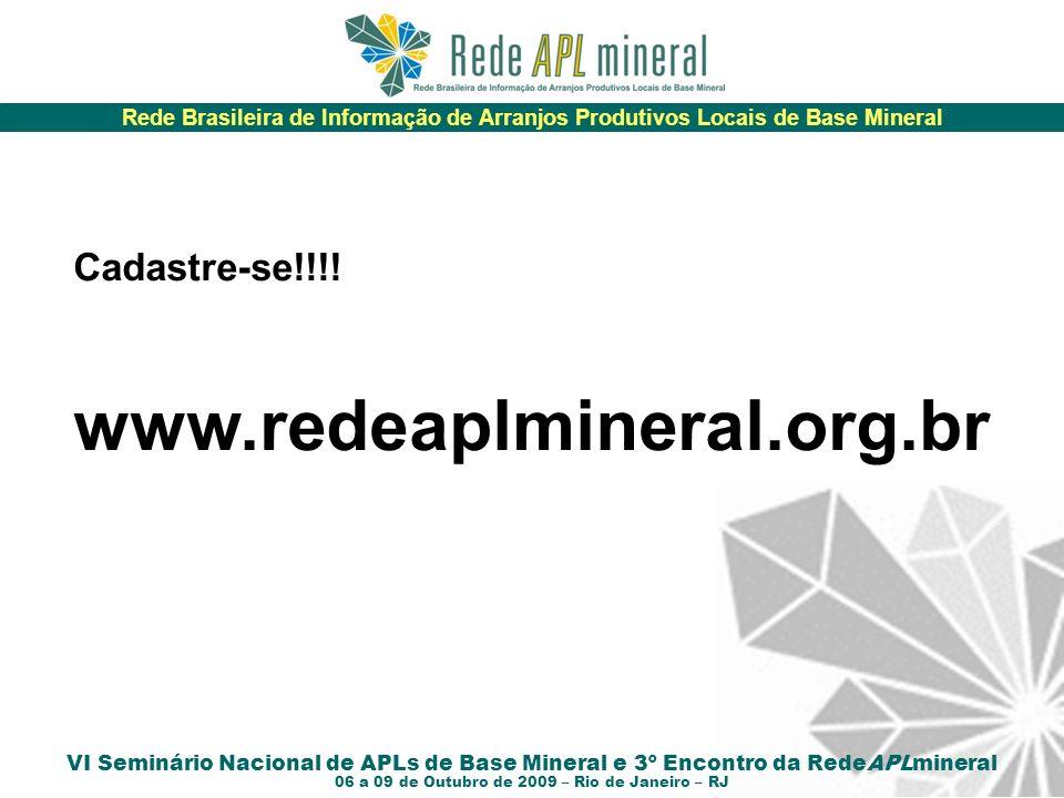 Rede Brasileira de Informação de Arranjos Produtivos Locais de Base Mineral VI Seminário Nacional de APLs de Base Mineral e 3º Encontro da RedeAPLmineral 06 a 09 de Outubro de 2009 – Rio de Janeiro – RJ Cadastre-se!!!.
