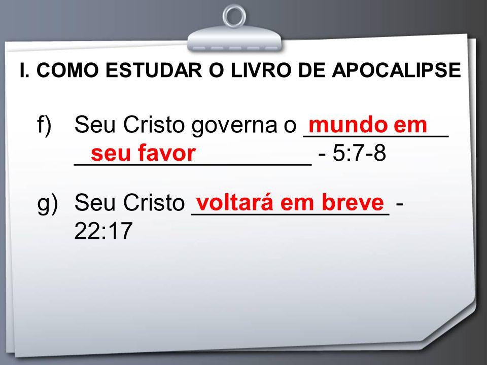 I. COMO ESTUDAR O LIVRO DE APOCALIPSE f)Seu Cristo governa o ___________ __________________ - 5:7-8 g)Seu Cristo _______________ - 22:17 mundo em seu
