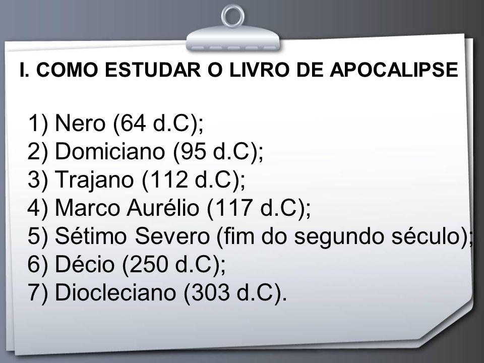 I. COMO ESTUDAR O LIVRO DE APOCALIPSE 1) Nero (64 d.C); 2) Domiciano (95 d.C); 3) Trajano (112 d.C); 4) Marco Aurélio (117 d.C); 5) Sétimo Severo (fim
