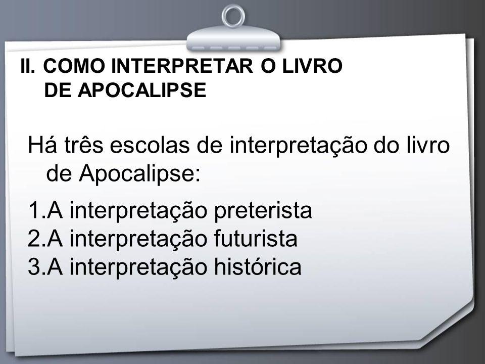 II. COMO INTERPRETAR O LIVRO DE APOCALIPSE Há três escolas de interpretação do livro de Apocalipse: 1.A interpretação preterista 2.A interpretação fut