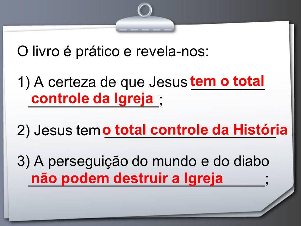 O livro é prático e revela-nos: 1) A certeza de que Jesus _________ ________________; 2) Jesus tem _____________________ 3) A perseguição do mundo e d