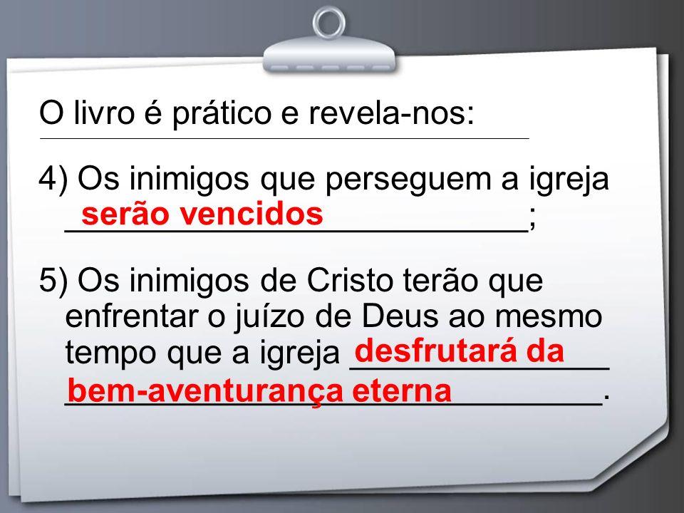 O livro é prático e revela-nos: 4) Os inimigos que perseguem a igreja _________________________; 5) Os inimigos de Cristo terão que enfrentar o juízo