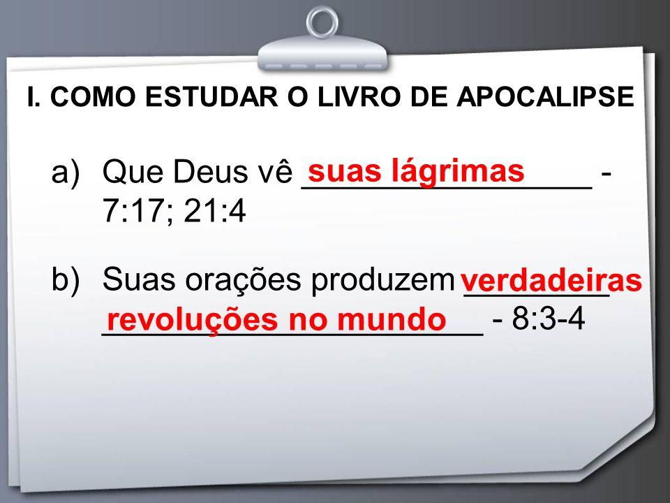 I. COMO ESTUDAR O LIVRO DE APOCALIPSE a)Que Deus vê ________________ - 7:17; 21:4 b)Suas orações produzem ________ _____________________ - 8:3-4 suas
