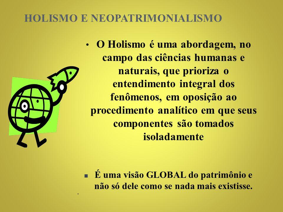 HOLISMO E NEOPATRIMONIALISMO O Holismo é uma abordagem, no campo das ciências humanas e naturais, que prioriza o entendimento integral dos fenômenos, em oposição ao procedimento analítico em que seus componentes são tomados isoladamente É uma visão GLOBAL do patrimônio e não só dele como se nada mais existisse.