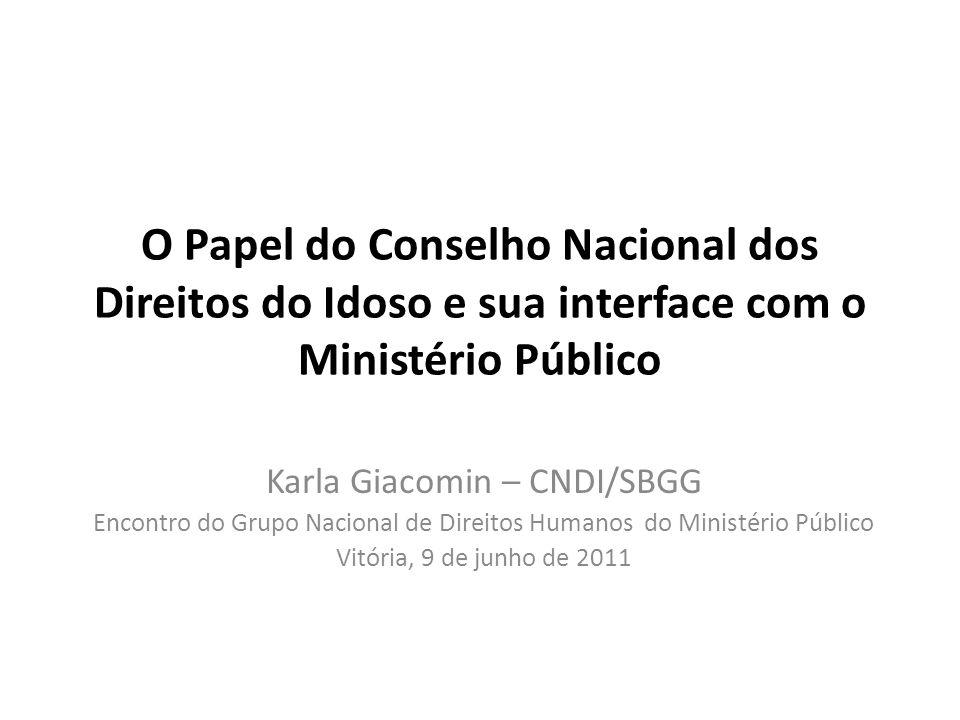 O Papel do Conselho Nacional dos Direitos do Idoso e sua interface com o Ministério Público Karla Giacomin – CNDI/SBGG Encontro do Grupo Nacional de D